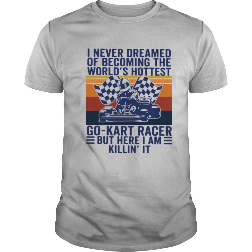 I never dreamed of becoming the worlds hottest go kart racer but here I am killin it vintage shirt Classic Men's
