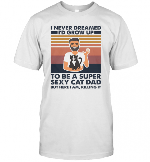 I Never Dreamed I'D Grow Up To Be A Super Sexy Cat Dad But Here I Am Killing It Vintage shirt Classic Men's