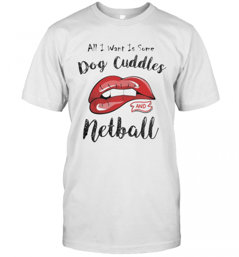 Lips All I Want Is Some Dog Cuddles And Netball shirt Classic Men's
