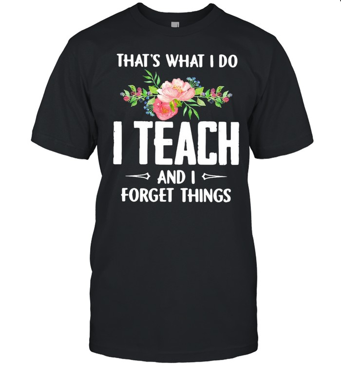 Thats what I do I teach and I forget things flower shirt Classic Men's T-shirt