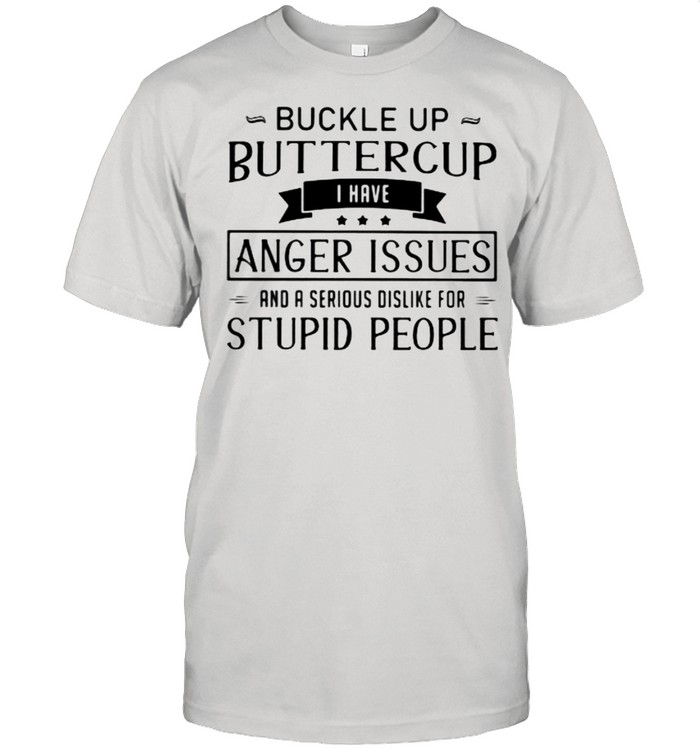 Buckle Up Buttercup I Have Anger Issues And A Serious Dislike For Stupid People  Classic Men's T-shirt