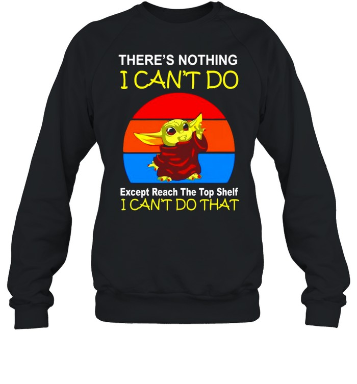Baby Yoda there's nothing I can't do except reach the top shelf shirt Unisex Sweatshirt