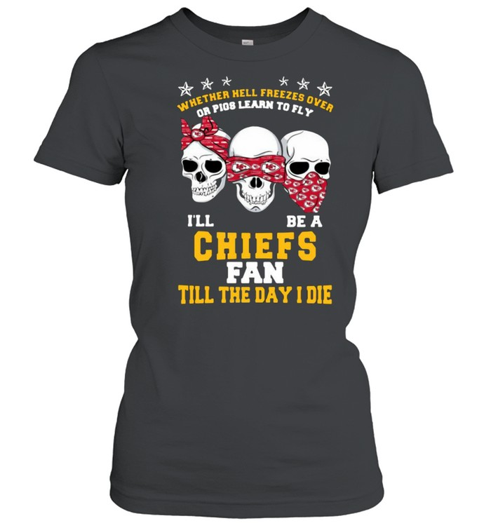 Skull whether hell freezes over or pigs learn to fly I'll be a Kansas City Chiefs fan till the day I die shirt Classic Women's T-shirt