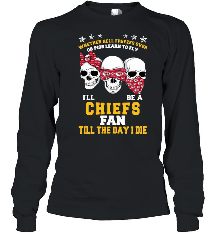 Skull whether hell freezes over or pigs learn to fly I'll be a Kansas City Chiefs fan till the day I die shirt Long Sleeved T-shirt